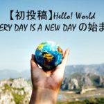 【初投稿】Hello World -EVERY DAY IS A NEW DAY の始まり-