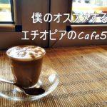 【エチオピアに興味のある方必見】僕のおすすめするエチオピアのCafe5選