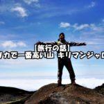 【旅行の話】アフリカで一番高い山 キリマンジャロ登山