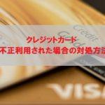 クレジットカードを不正利用された場合の対処方法 -My credit card was illegally used-